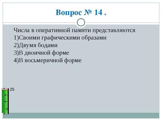 Вопрос № 14 . 25 Числа в оперативной памяти представляются 1)Своими графическ...