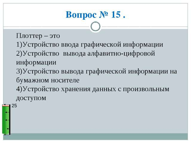 Вопрос № 15 . 25 Плоттер – это 1)Устройство ввода графической информации 2)Ус...