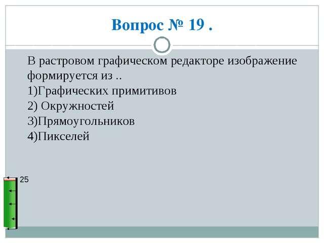 Вопрос № 19 . 25 В растровом графическом редакторе изображение формируется из...