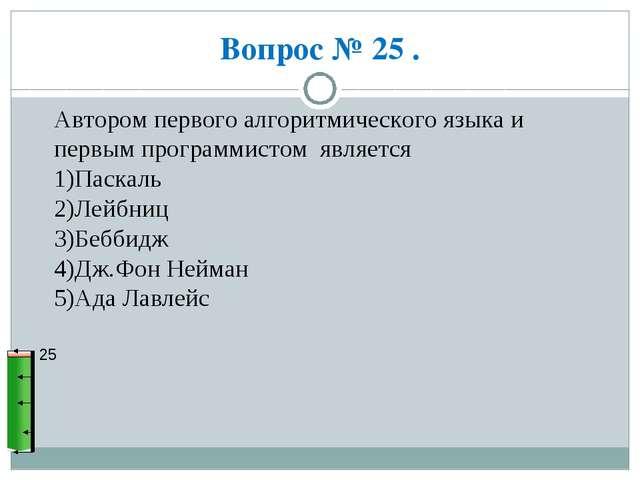 Вопрос № 25 . 25 Автором первого алгоритмического языка и первым программисто...