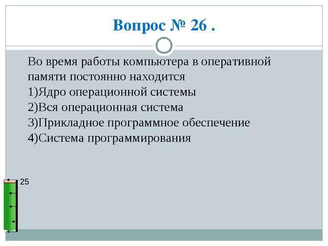 Вопрос № 26 . 25 Во время работы компьютера в оперативной памяти постоянно на...
