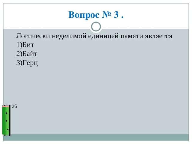 Вопрос № 3 . 25 Логически неделимой единицей памяти является 1)Бит 2)Байт 3)Г...