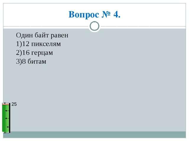 Вопрос № 4. 25 Один байт равен 1)12 пикселям 2)16 герцам 3)8 битам