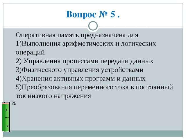 Вопрос № 5 . 25 Оперативная память предназначена для 1)Выполнения арифметичес...