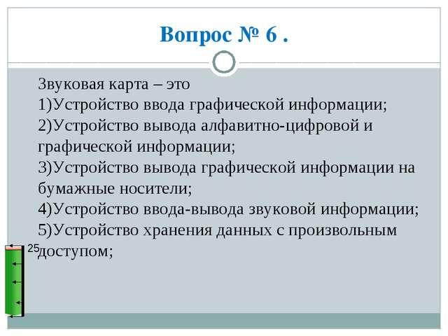 Вопрос № 6 . 25 Звуковая карта – это 1)Устройство ввода графической информаци...