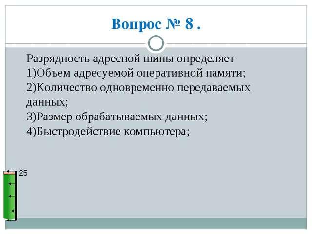 Вопрос № 8 . 25 Разрядность адресной шины определяет 1)Объем адресуемой опера...