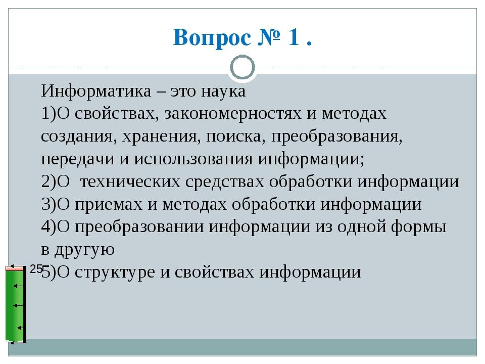 Вопрос № 1 . 25 Информатика – это наука 1)О свойствах, закономерностях и мето...