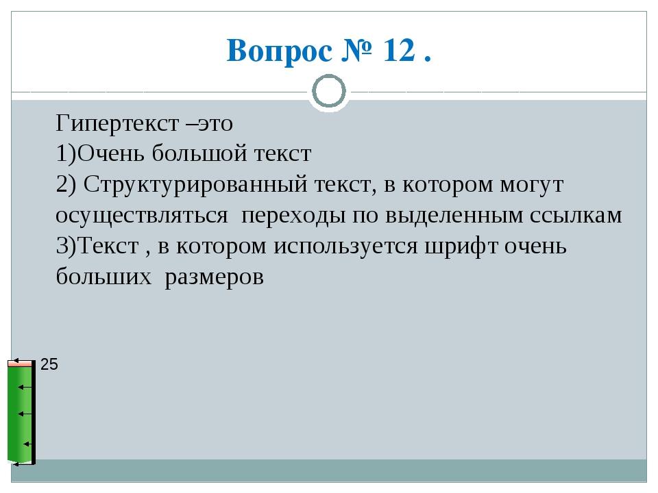 Вопрос № 12 . 25 Гипертекст –это 1)Очень большой текст 2) Структурированный т...