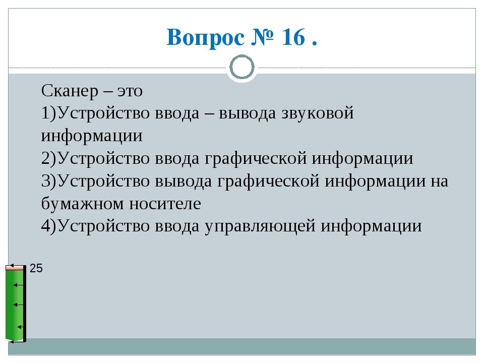 Вопрос № 16 . 25 Сканер – это 1)Устройство ввода – вывода звуковой информации...