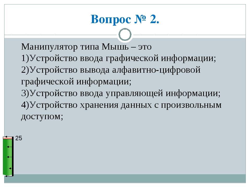 Вопрос № 2. 25 Манипулятор типа Мышь – это 1)Устройство ввода графической инф...