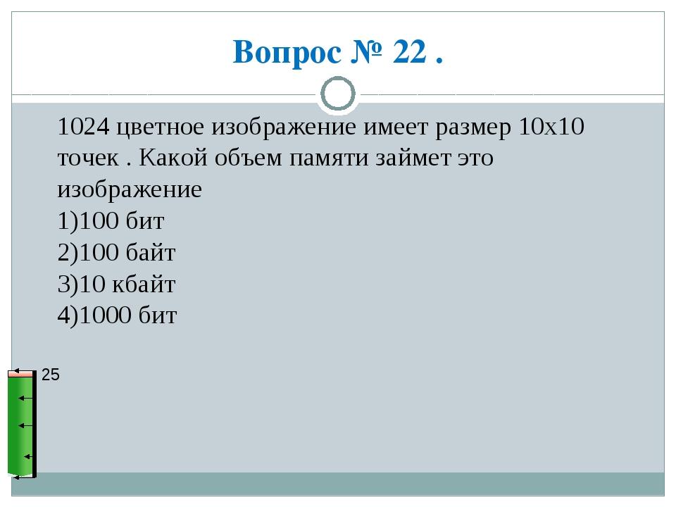 Вопрос № 22 . 25 1024 цветное изображение имеет размер 10х10 точек . Какой об...