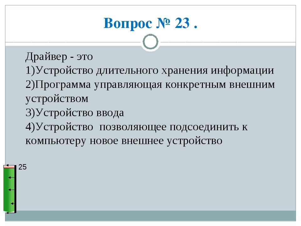 Вопрос № 23 . 25 Драйвер - это 1)Устройство длительного хранения информации 2...