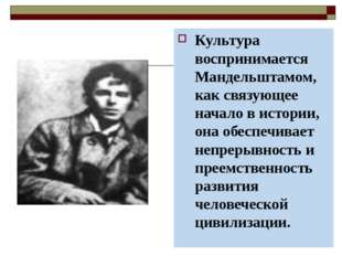 Культура воспринимается Мандельштамом, как связующее начало в истории, она об