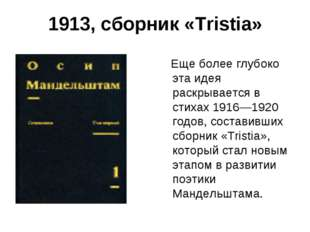 1913, сборник «Tristia» Еще более глубоко эта идея раскрывается в стихах 1916