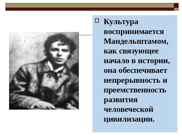 Культура воспринимается Мандельштамом, как связующее начало в истории, она об...