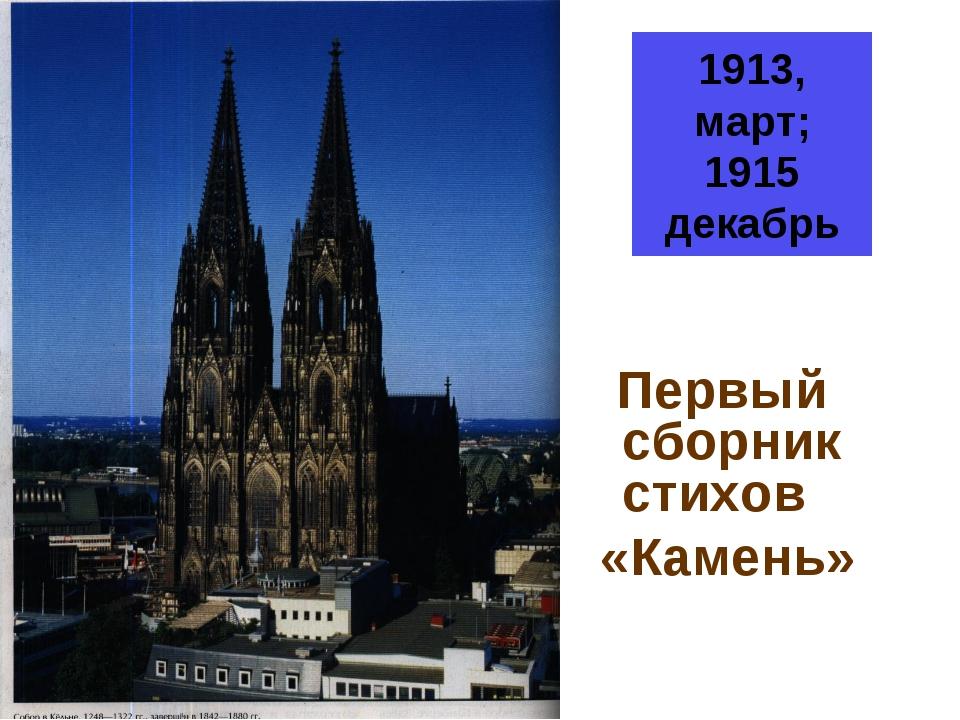 1913, март; 1915 декабрь Первый сборник стихов «Камень»