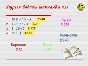 Дурген бодааш шанналды ал! 18,34 + 7,14 = А А – 23,17 = В В * 2,5 = С С : 5 =