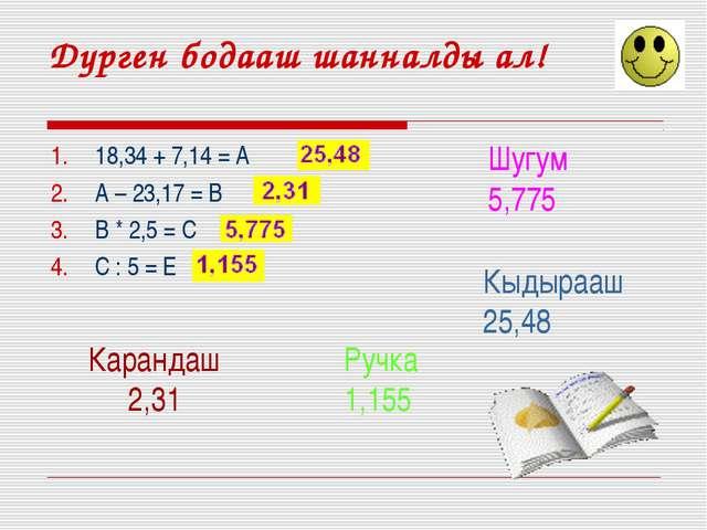 Дурген бодааш шанналды ал! 18,34 + 7,14 = А А – 23,17 = В В * 2,5 = С С : 5 =...