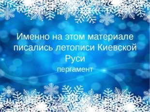 Именно на этом материале писались летописи Киевской Руси пергамент