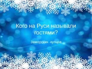 Кого на Руси называли гостями? Заморских купцов