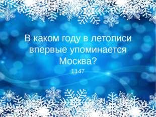 В каком году в летописи впервые упоминается Москва? 1147