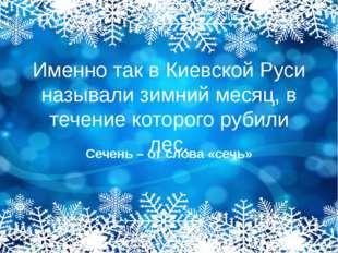 Именно так в Киевской Руси называли зимний месяц, в течение которого рубили л