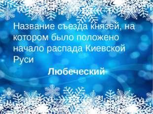 Название съезда князей, на котором было положено начало распада Киевской Руси