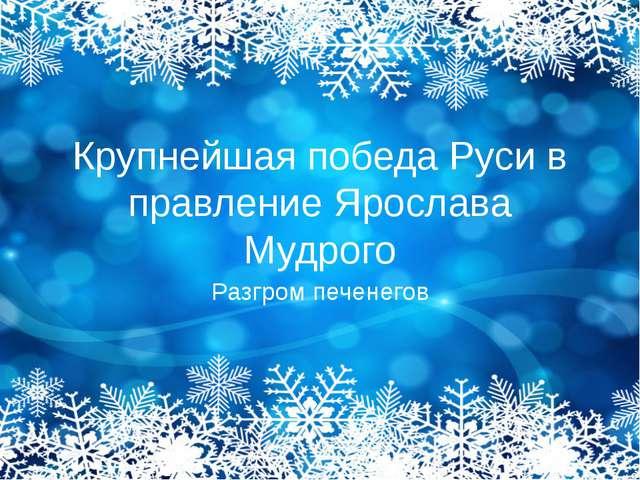 Крупнейшая победа Руси в правление Ярослава Мудрого Разгром печенегов