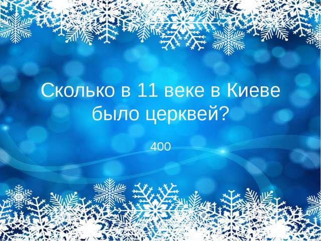 Сколько в 11 веке в Киеве было церквей? 400