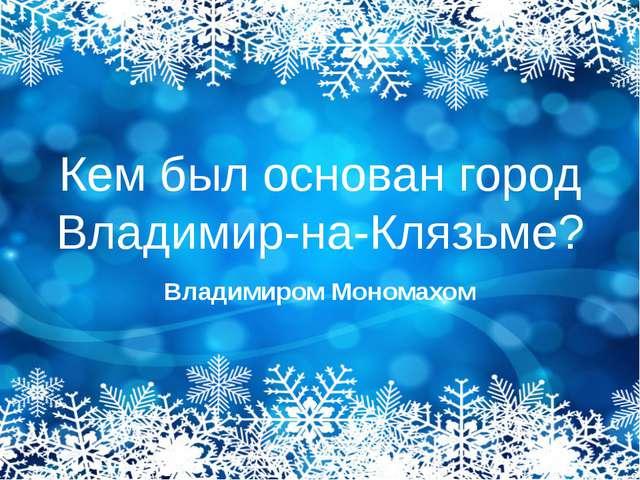 Кем был основан город Владимир-на-Клязьме? Владимиром Мономахом