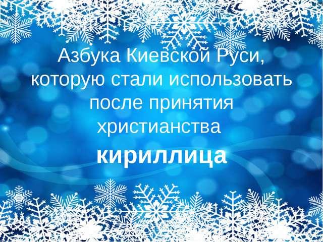 Азбука Киевской Руси, которую стали использовать после принятия христианства...