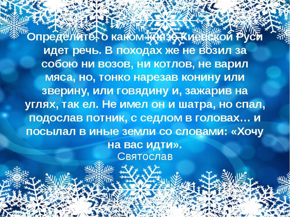 Определите, о каком князе Киевской Руси идет речь. В походах же не возил за с...
