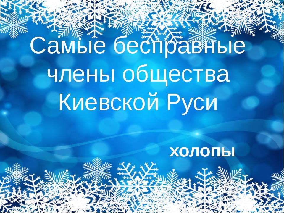 Самые бесправные члены общества Киевской Руси холопы