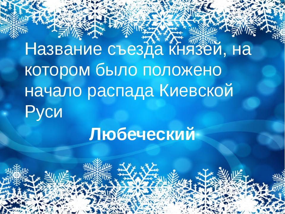 Название съезда князей, на котором было положено начало распада Киевской Руси...
