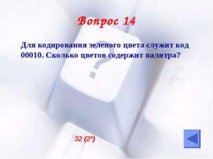 Вопрос 14 Для кодирования зеленого цвета служит код 00010. Сколько цветов со