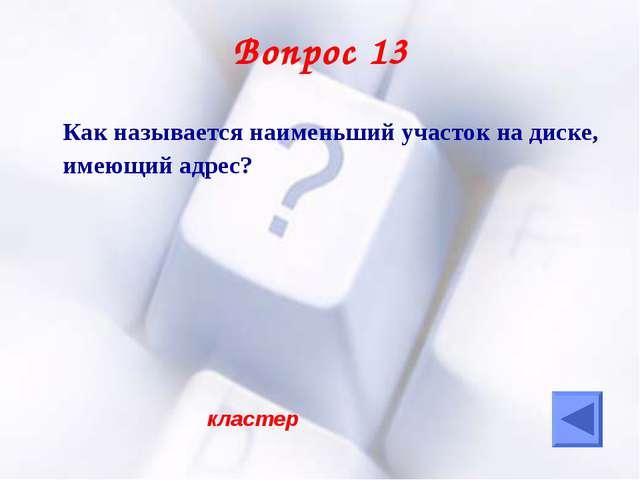Вопрос 13 Как называется наименьший участок на диске, имеющий адрес? кластер