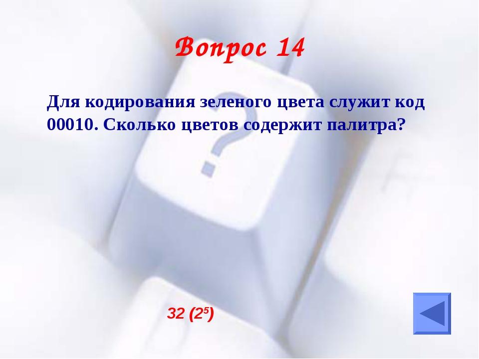 Вопрос 14 Для кодирования зеленого цвета служит код 00010. Сколько цветов со...