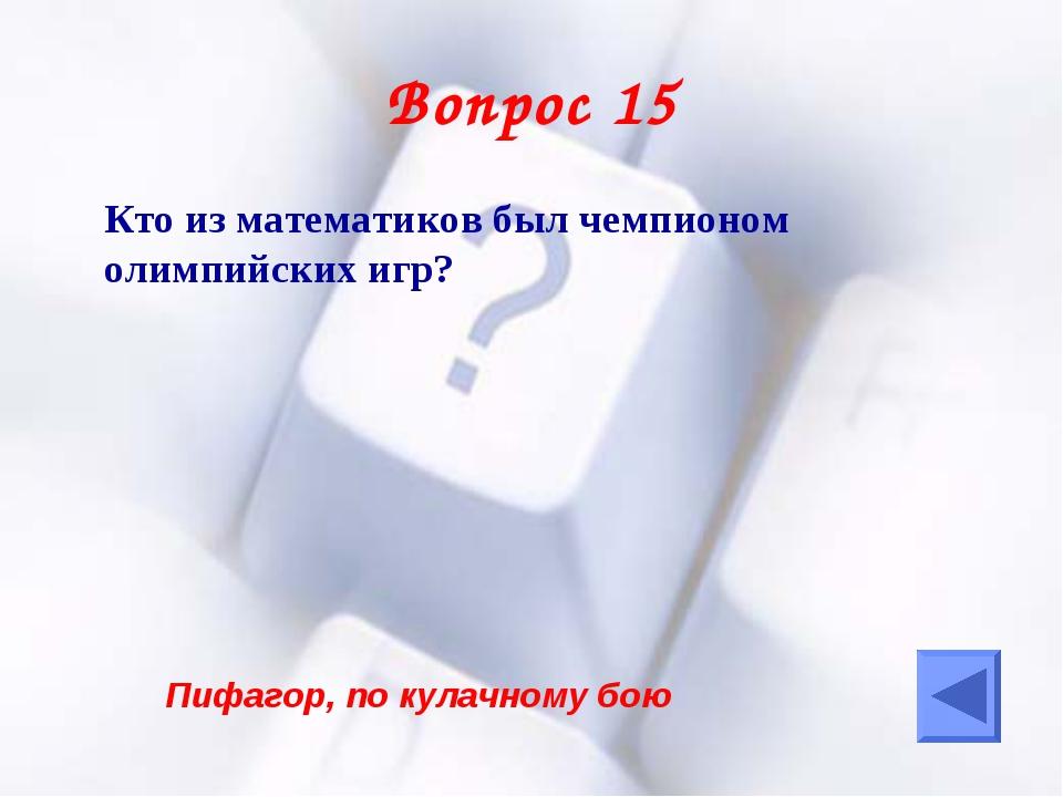 Вопрос 15 Кто из математиков был чемпионом олимпийских игр? Пифагор, по кула...