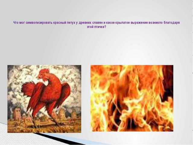 Что мог символизировать красный петух у древних славян и какое крылатое выра...