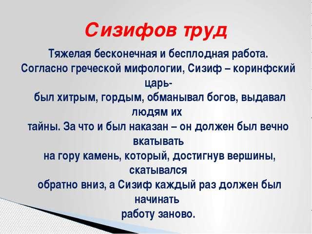 Сизифов труд Тяжелая бесконечная и бесплодная работа. Согласно греческой мифо...
