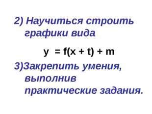2) Научиться строить графики вида y = f(x + t) + m 3)Закрепить умения, выполн