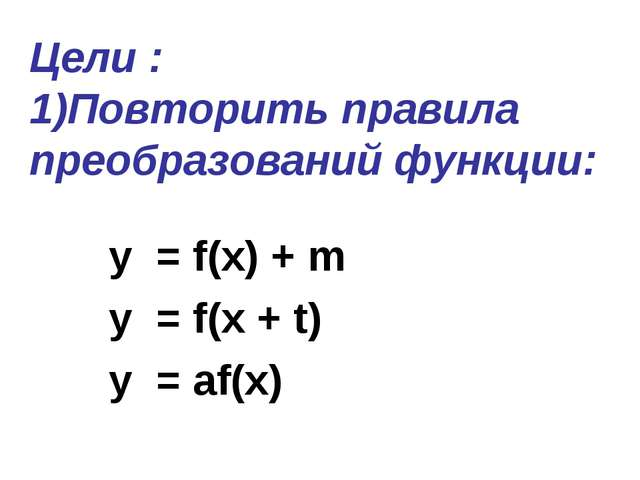 Цели : 1)Повторить правила преобразований функции: y = f(x) + m y = f(x + t)...
