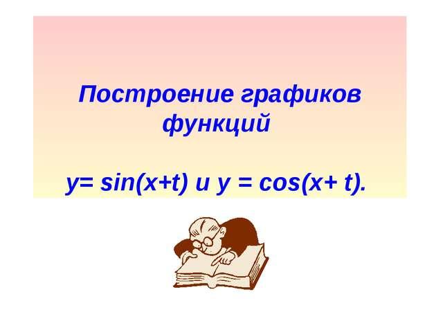 Построение графиков функций y= sin(x+t) и у = cos(x+ t).