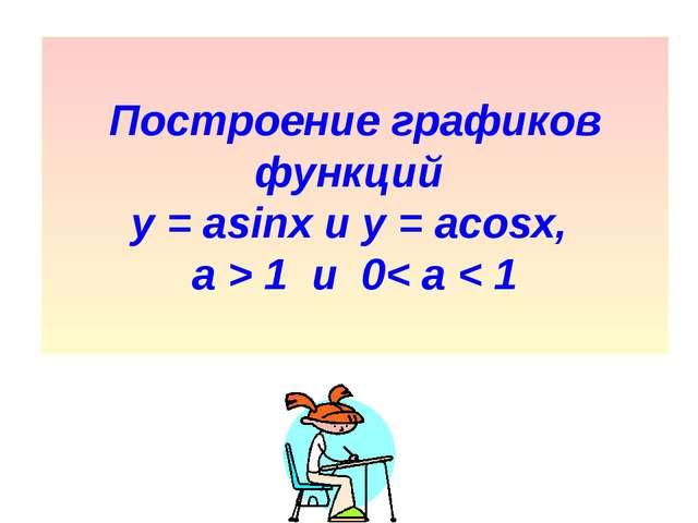 Построение графиков функций у = asinx и y = acosx, а > 1 и 0< а < 1