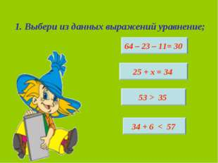 1. Выбери из данных выражений уравнение; 64 – 23 – 11= 30 25 + х = 34 53 > 35