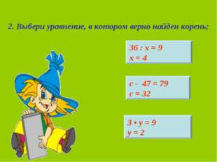 2. Выбери уравнение, в котором верно найден корень; 36 : х = 9 х = 4 3 • у =