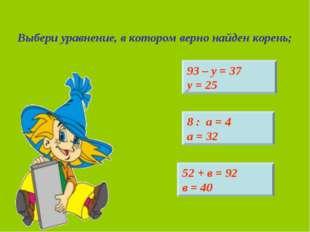 Выбери уравнение, в котором верно найден корень; 93 – у = 37 у = 25 52 + в =