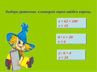 Выбери уравнение, в котором верно найден корень; z + 62 = 100 z = 19 4 • х =