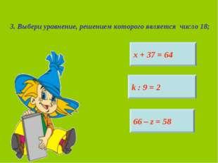 3. Выбери уравнение, решением которого является число 18; х + 37 = 64 k : 9 =