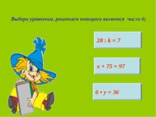 Выбери уравнение, решением которого является число 6; 28 : k = 7 6 • у = 36 х